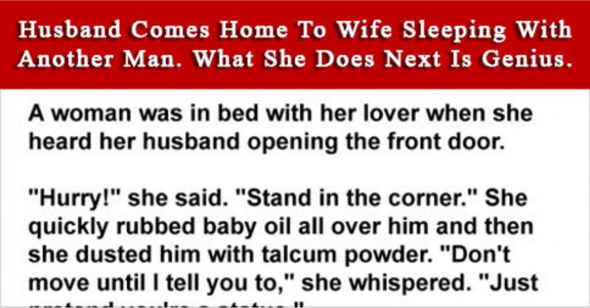 """A woman was in bed with her lover when she heard her husband opening the front door.  """"Hurry!"""" she said, """"stand in the corner.""""  She quickly rubbed baby oil all over him and then she dusted him with talcum powder.  """"Don't move until I tell you to,"""" she whispered.  """"Just pretend you're a statue.""""  """"What's this, honey?"""" the husband inquired as he entered the room.  """"Oh, it's just a statue,"""" she replied nonchalantly.  The Smiths bought one for their bedroom.  """"I liked it so much, I got one for us too.""""  No more was said about the statue, not even later that night when they went to sleep.  Around two in the morning, the husband got out of bed, went to the kitchen and returned a while later with a sandwich and a glass of milk.  """"Here,"""" he said to the 'statue', """"eat something.""""  """"I stood like an idiot at the Smiths' for three days and nobody offered me as much as a glass of water."""""""