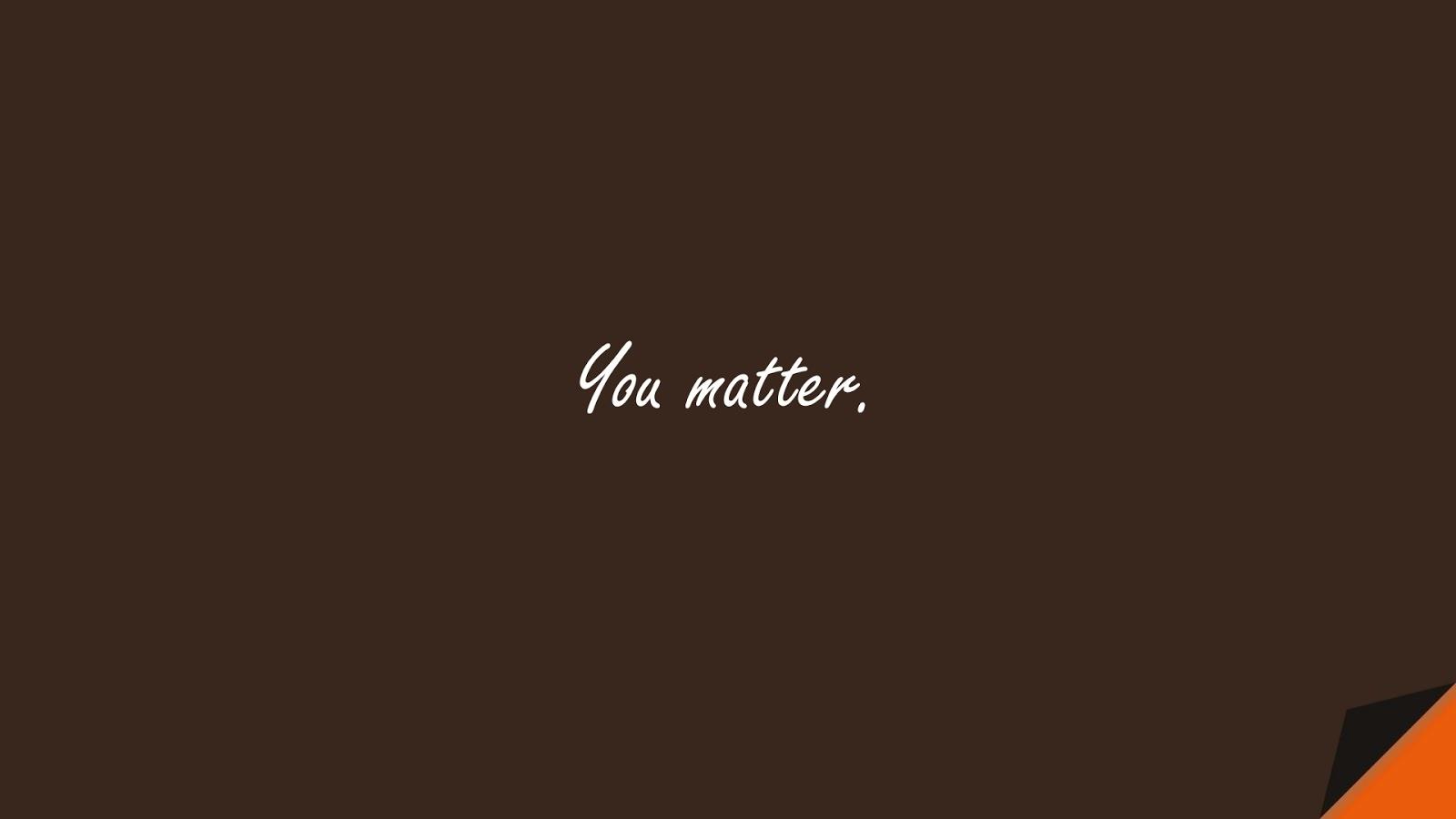 You matter.FALSE