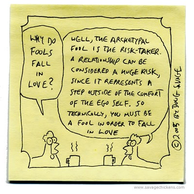 Why do fools fall in love?  Well, the archetypal fool is the risk-taker. A relationship can be considered a huge risk, since it represents a step outside of the comfort of the ego self. So technically, you must be a fool in order to fall in love.
