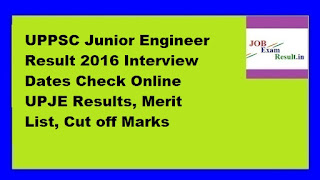 UPPSC Junior Engineer Result 2016 Interview Dates Check Online UPJE Results, Merit List, Cut off Marks