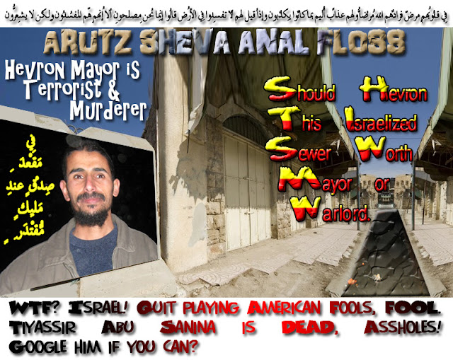 ✡ 🕎 Arutz Sheva Anal Floss: New Hevron Mayor is a Terrorist and Murderer. WTF? Israel! Quit playing American Fools, FOOL. Tiyassir Abu Sanina is DEAD, Assholes! Google him if you find any? Should Hevron. This Israelized Sewer Worth Mayor or Warlord 🕎 ✡  فِي قُلُوبِهِم مّرضٌ فزادهُمُ اللّهُ مرضاً ولهُم عذابٌ ألِيمٌ بِما كانُوا يكذِبُون وإِذا قِيل لهُم لا تُفسِدُوا فِي الأرضِ قالُوا إِنّما نحنُ مُصلِحُون ألا إِنّهُم هُمُ المُفسِدُون ولـكِن لاّ يشعُرُون