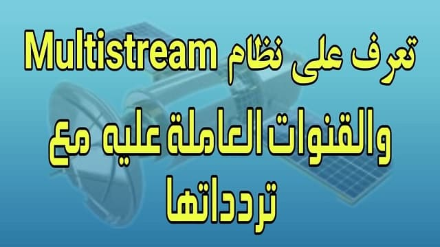تعرف على نظام Multistream والقنوات العاملة عليه وتردداتها