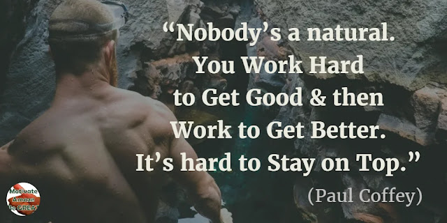 "Motivational Quotes To Work And Make It Happen: ""Nobody's a natural. You work hard to get good and then work to get better. It's hard to stay on top."" - Paul Coffey"