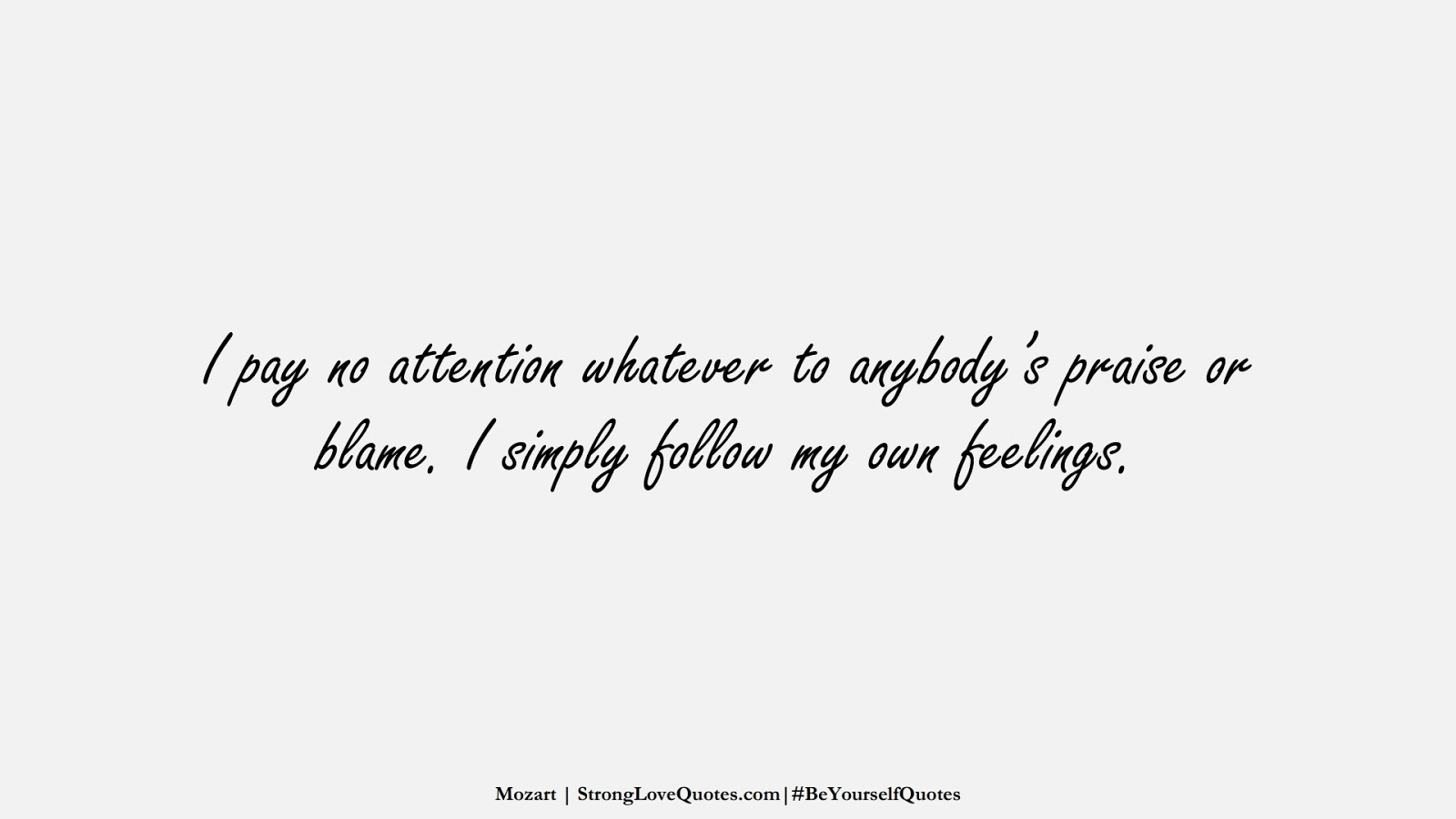 I pay no attention whatever to anybody's praise or blame. I simply follow my own feelings. (Mozart);  #BeYourselfQuotes