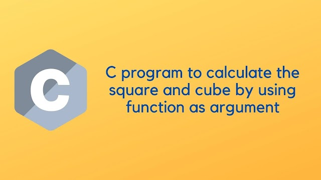 C program to calculate the square and cube by using function as argument