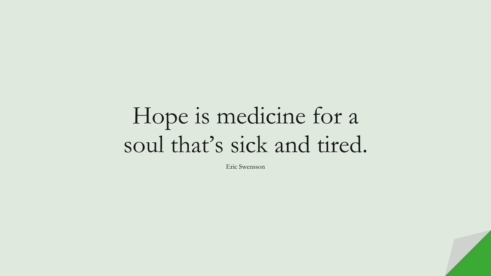 Hope is medicine for a soul that's sick and tired. (Eric Swensson);  #HopeQuotes