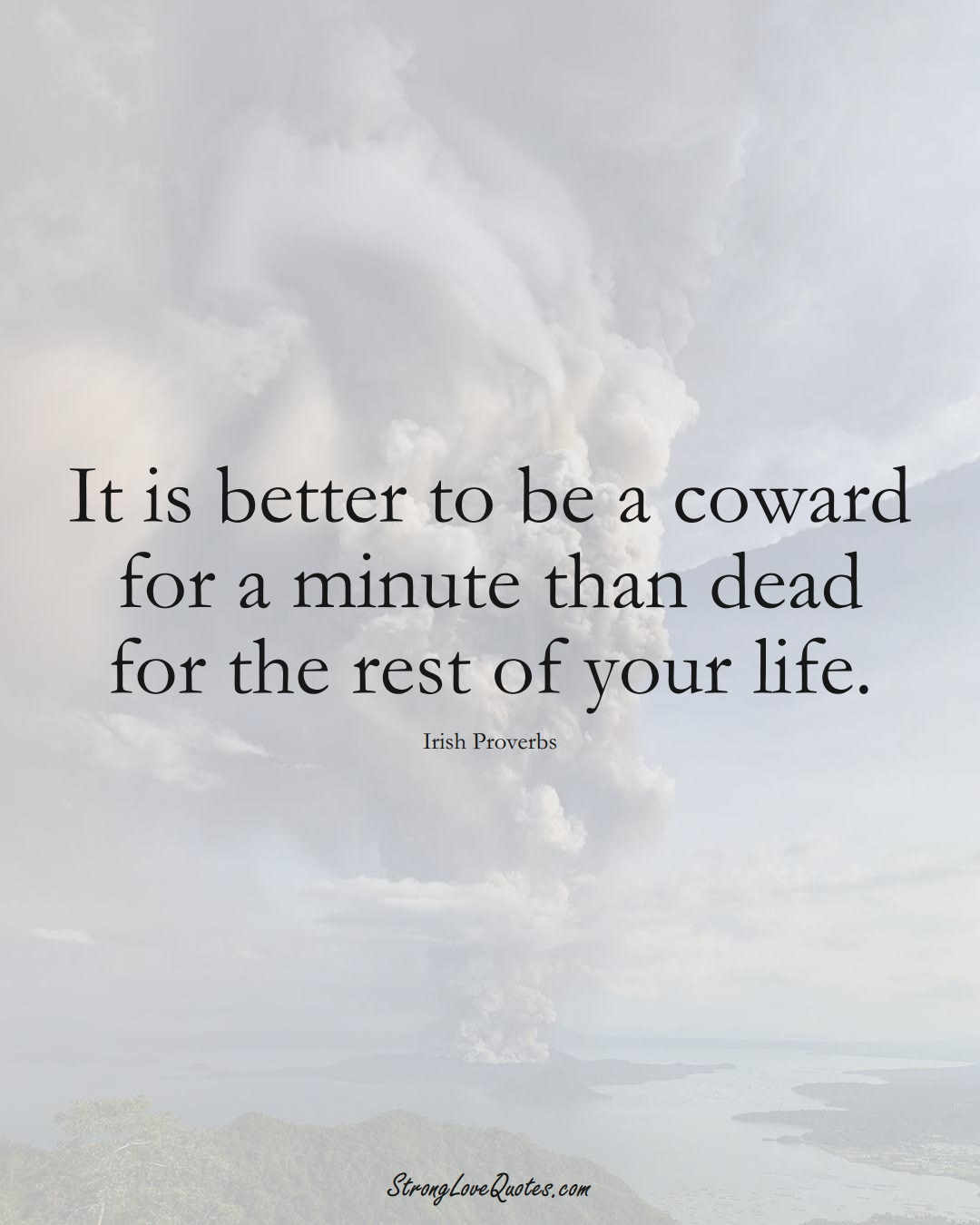 It is better to be a coward for a minute than dead for the rest of your life. (Irish Sayings);  #EuropeanSayings
