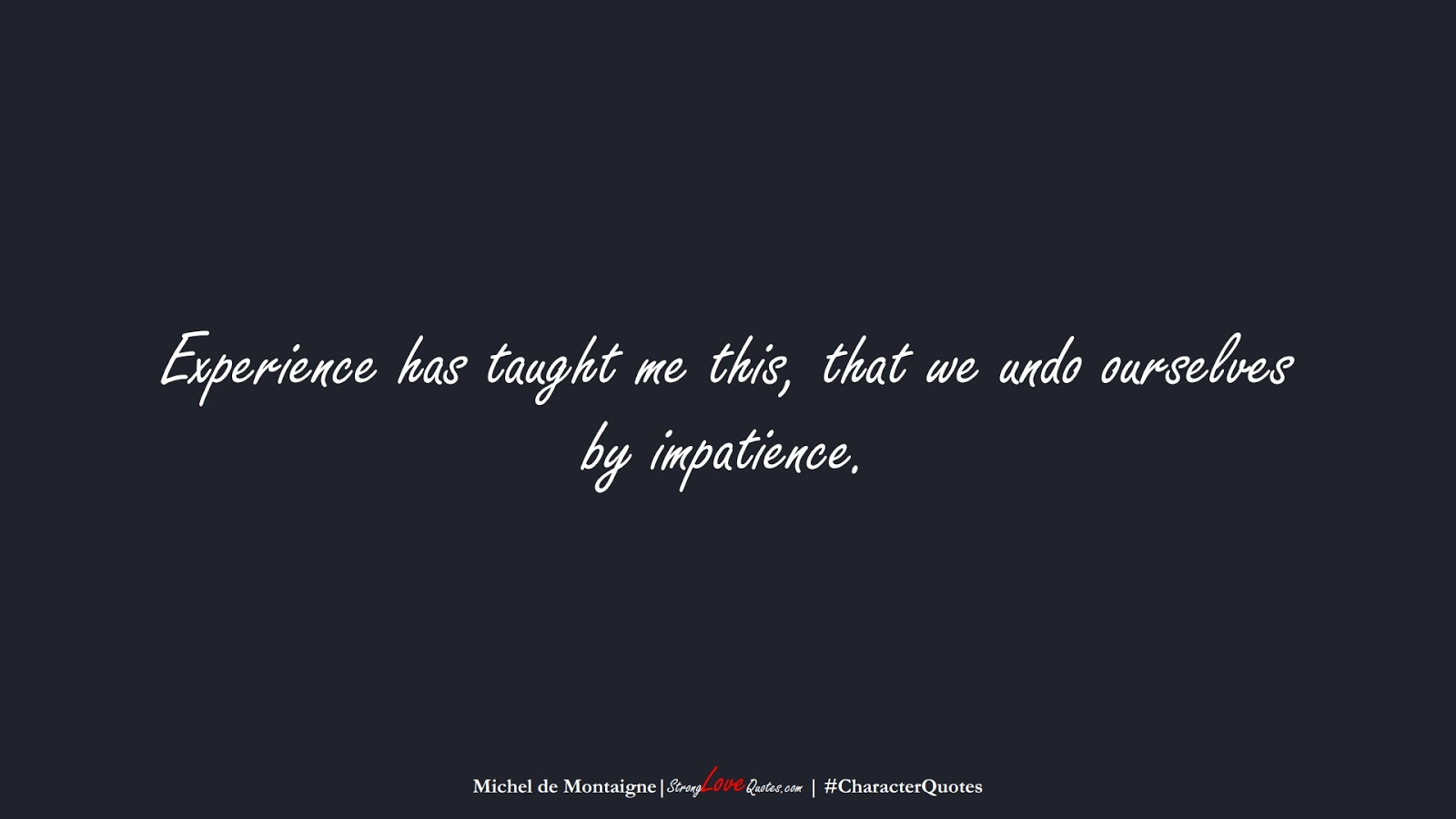 Experience has taught me this, that we undo ourselves by impatience. (Michel de Montaigne);  #CharacterQuotes