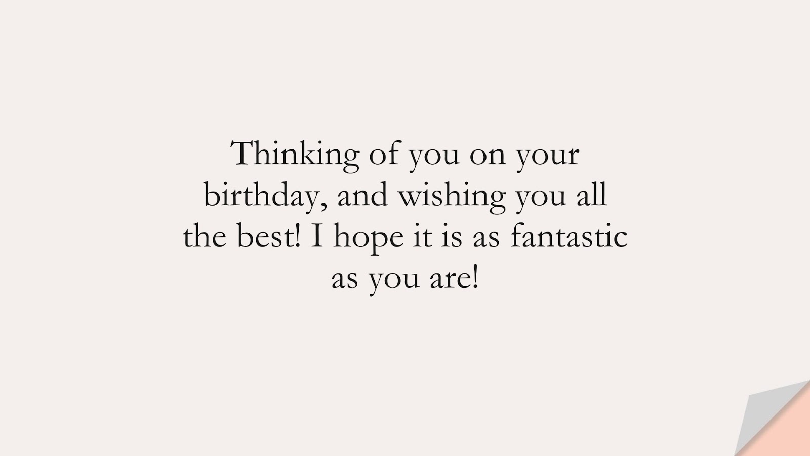 Thinking of you on your birthday, and wishing you all the best! I hope it is as fantastic as you are!FALSE