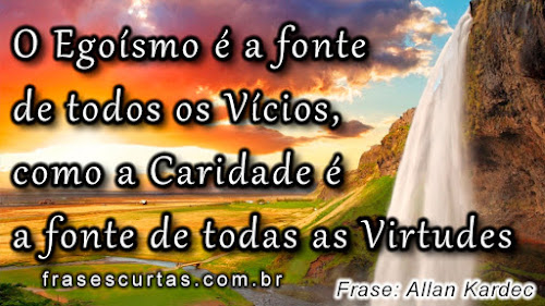 O egoísmo é a fonte de todos os vícios, como a caridade é a fonte de todas as virtudes