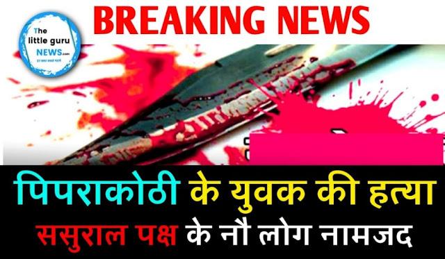 पिपराकोठी के चक्रदेय गांव के युवक की हत्या, ससुराल पक्ष के नौ लोग नामजद