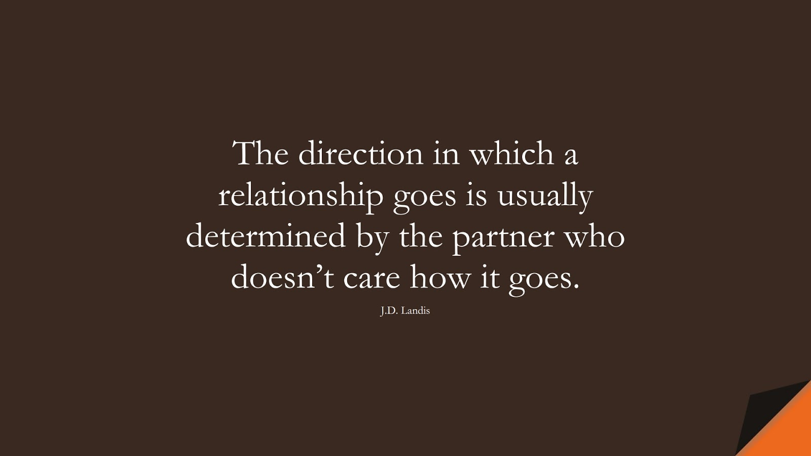 The direction in which a relationship goes is usually determined by the partner who doesn't care how it goes. (J.D. Landis);  #RelationshipQuotes