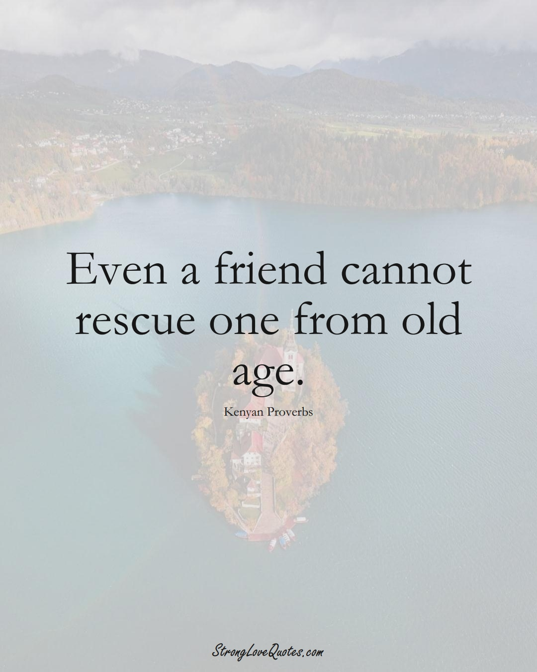 Even a friend cannot rescue one from old age. (Kenyan Sayings);  #AfricanSayings