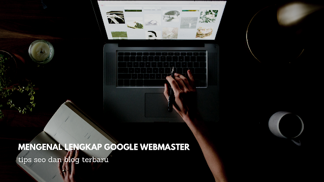 Mengenal Lengkap Tentang Google Webmaster
