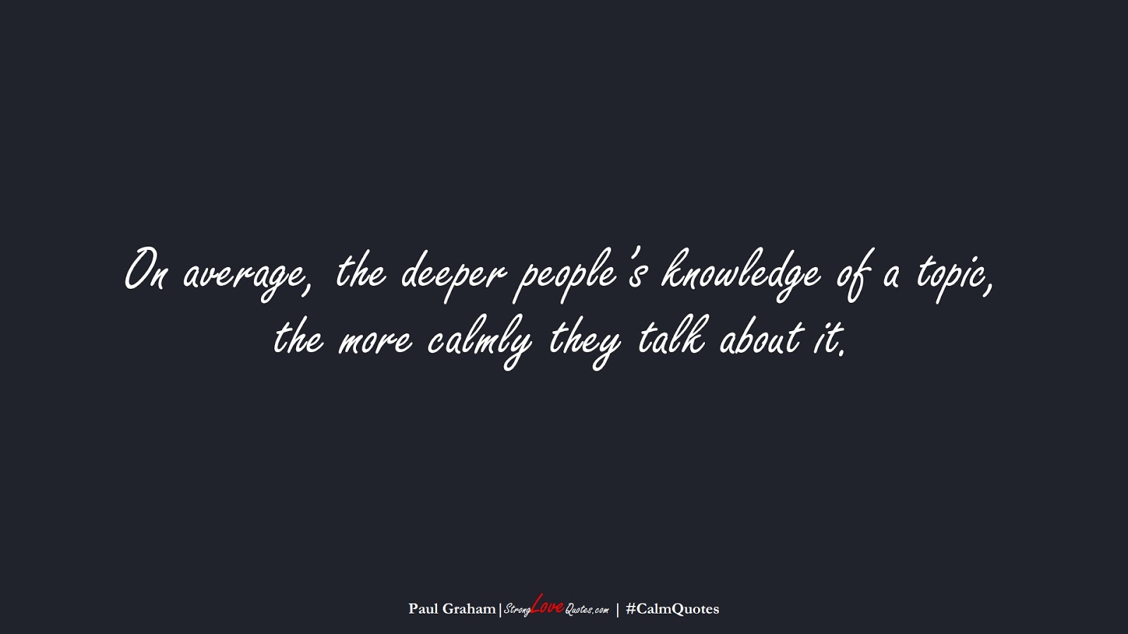 On average, the deeper people's knowledge of a topic, the more calmly they talk about it. (Paul Graham);  #CalmQuotes