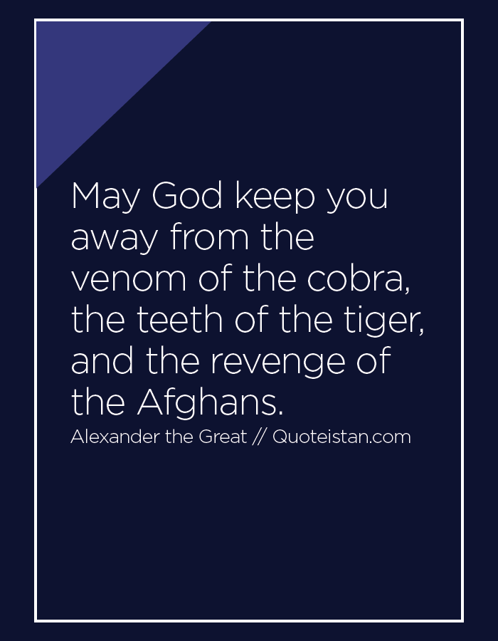 May God keep you away from the venom of the cobra, the teeth of the tiger, and the revenge of the Afghans.