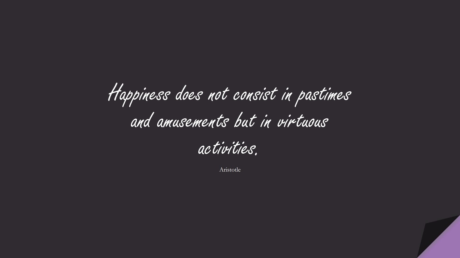 Happiness does not consist in pastimes and amusements but in virtuous activities. (Aristotle);  #HappinessQuotes