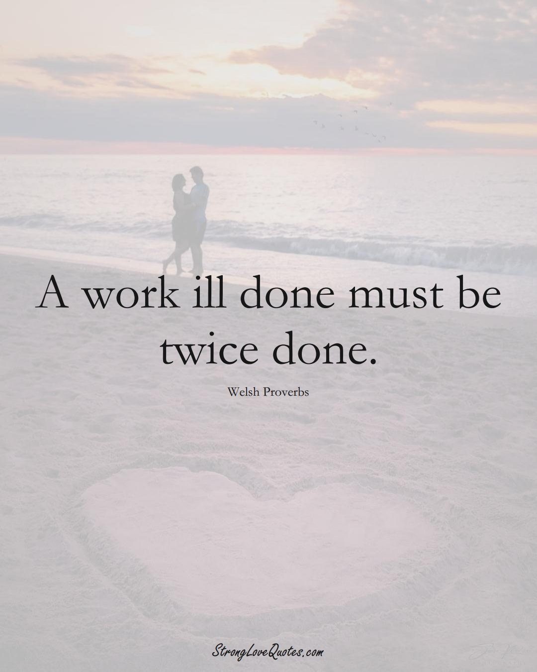 A work ill done must be twice done. (Welsh Sayings);  #EuropeanSayings
