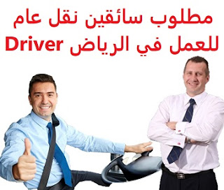Public transport drivers are required to work in Riyadh  To work as a public transport driver in Riyadh  Academic qualification: not required  Experience: At least one year of work in the field He must have a valid public driving license  Salary: to be determined after the interview