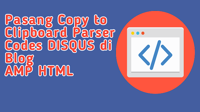 Cara Pasang Copy To Clipboard Parser Codes Untuk Disqus Blog AMP HTML