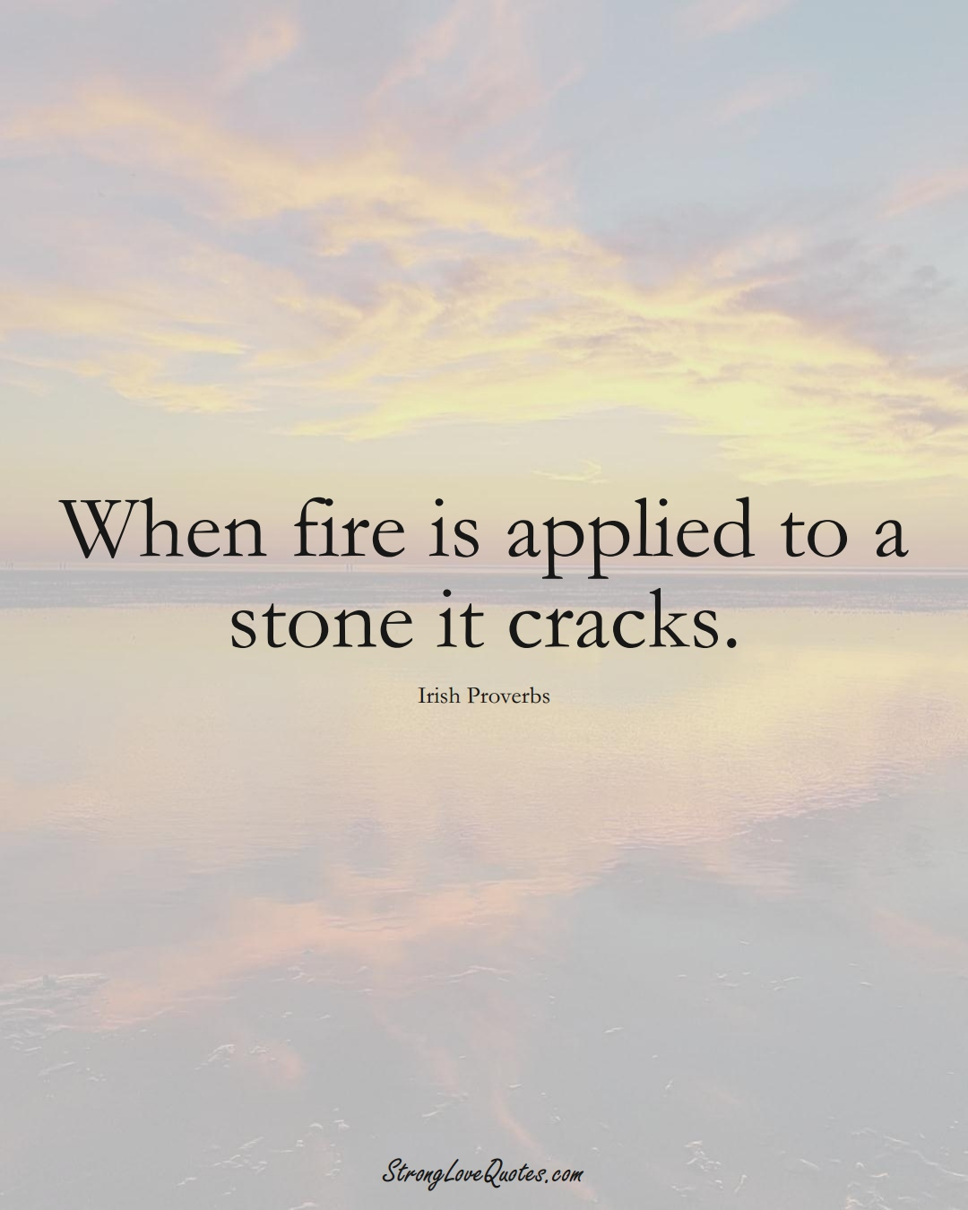 When fire is applied to a stone it cracks. (Irish Sayings);  #EuropeanSayings