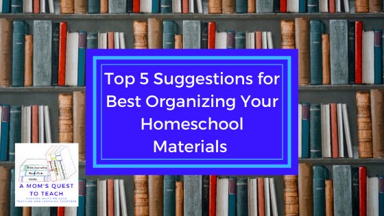 text: Top 5 Suggestions for Best Organizing Your Homeschool Materials; background image of books; A Mom's Quest to Teach Logo