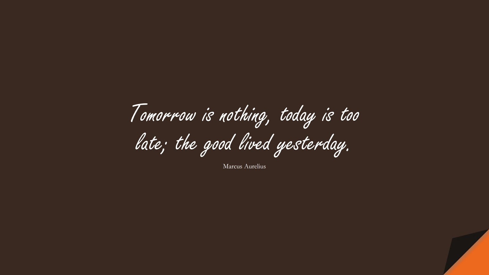 Tomorrow is nothing, today is too late; the good lived yesterday. (Marcus Aurelius);  #MarcusAureliusQuotes