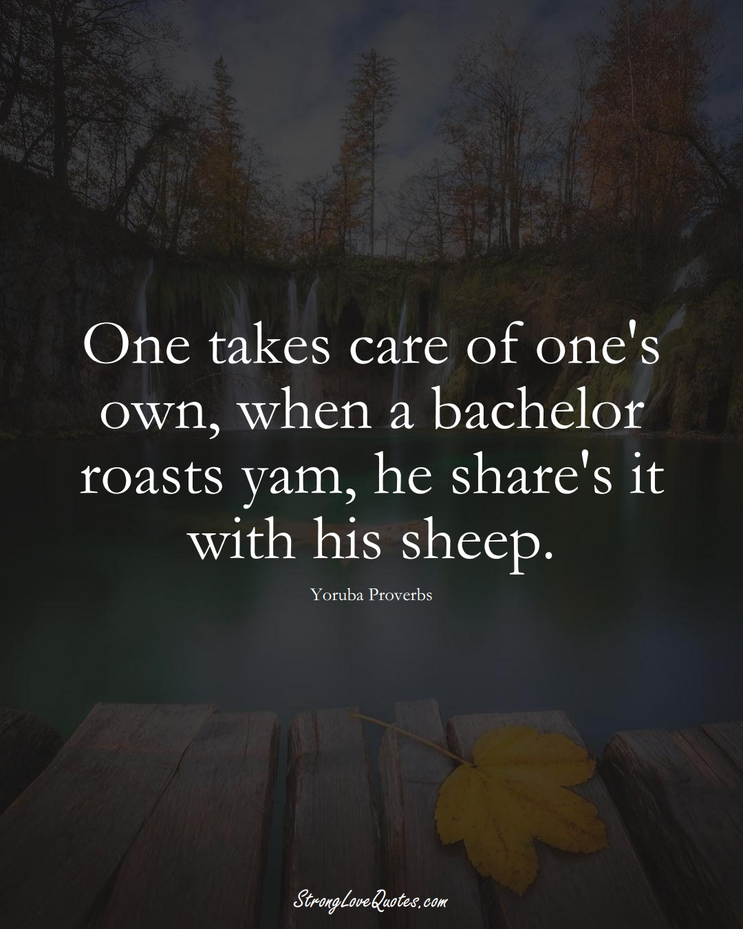 One takes care of one's own, when a bachelor roasts yam, he share's it with his sheep. (Yoruba Sayings);  #aVarietyofCulturesSayings