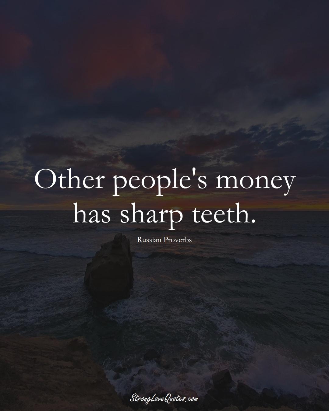 Other people's money has sharp teeth. (Russian Sayings);  #AsianSayings