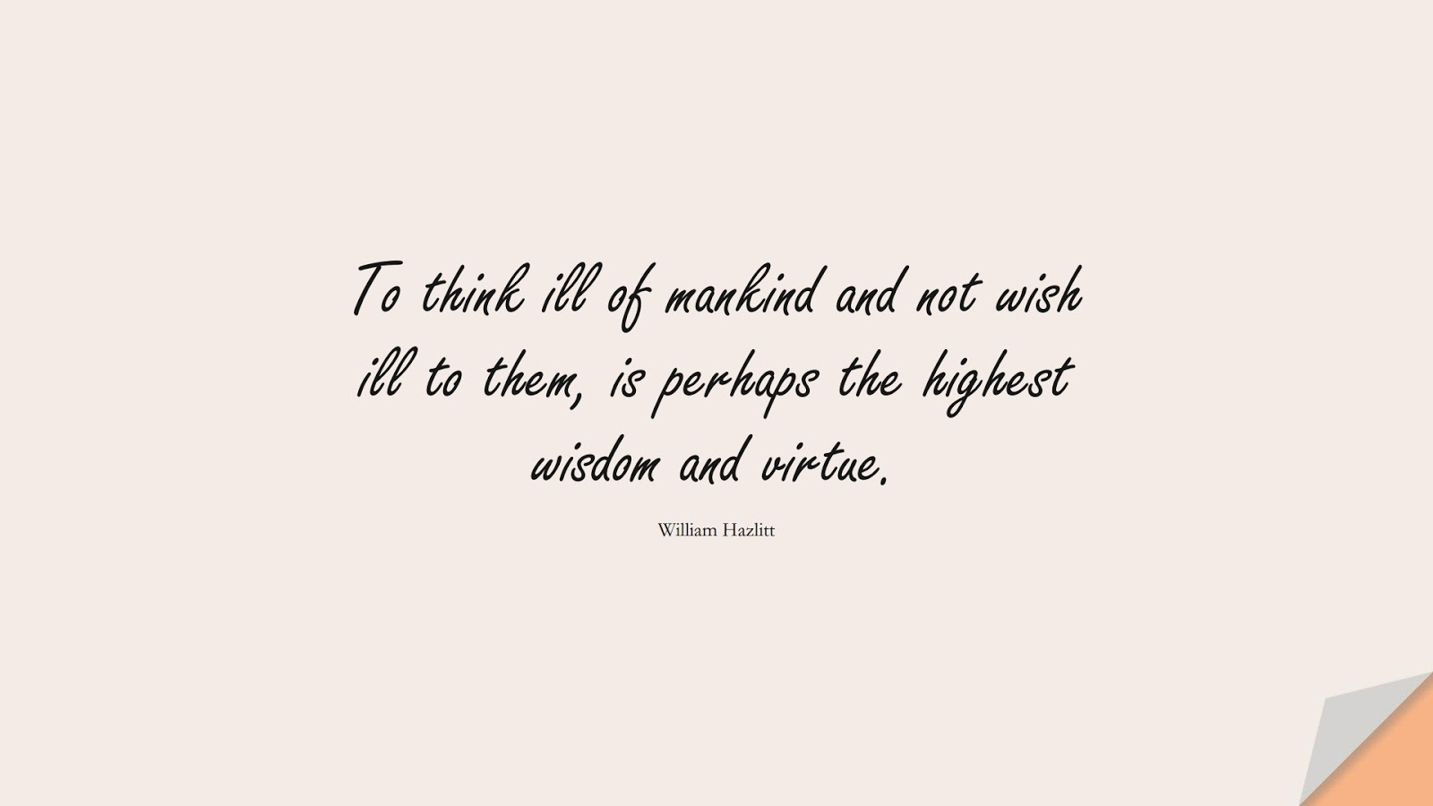 To think ill of mankind and not wish ill to them, is perhaps the highest wisdom and virtue. (William Hazlitt);  #HumanityQuotes