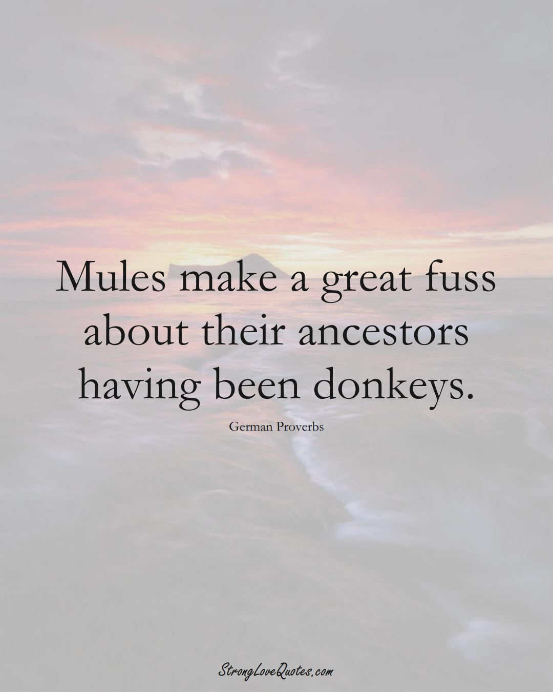 Mules make a great fuss about their ancestors having been donkeys. (German Sayings);  #EuropeanSayings