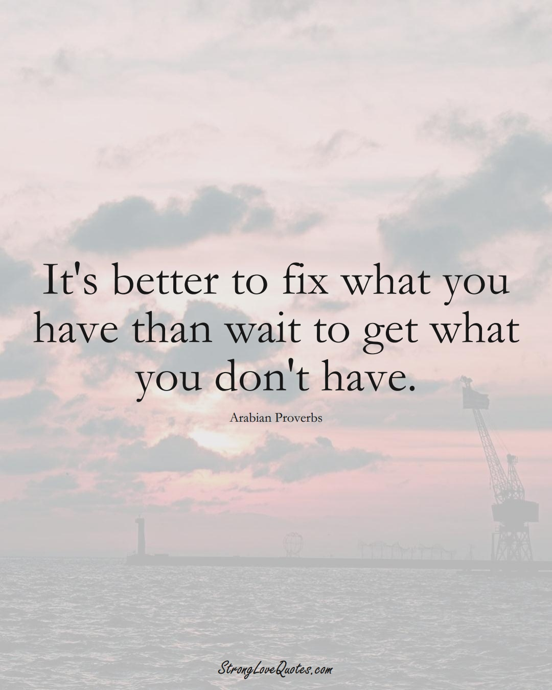 It's better to fix what you have than wait to get what you don't have. (Arabian Sayings);  #aVarietyofCulturesSayings