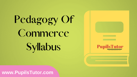 Pedagogy Of Commerce Syllabus, Course Content, Unit Wise Topics And Suggested Books For B.Ed 1st And 2nd Year And All The 4 Semesters In English Free Download PDF