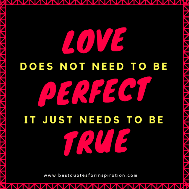 Love does not need to be perfect it just needs to be true.