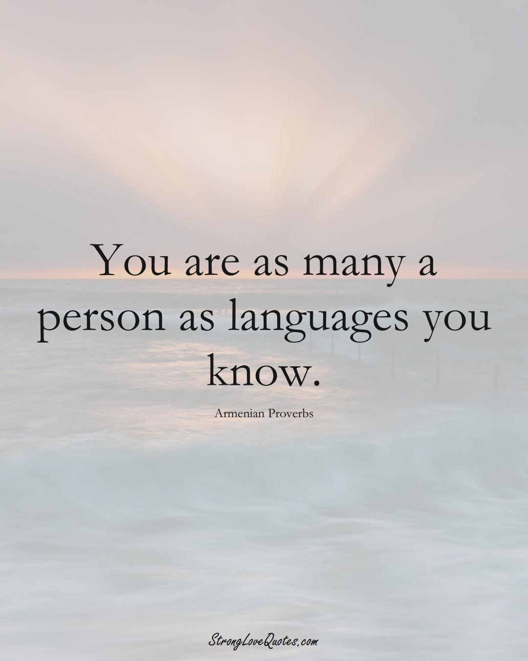 You are as many a person as languages you know. (Armenian Sayings);  #AsianSayings