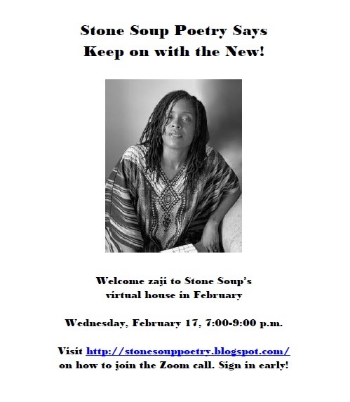 Stone Soup Poetry Says Keep on with the New! - Welcome zaji to Stone Soup's  virtual house in February - Wednesday, February 17, 7:00-9:00 p.m. -  Visit http://stonesouppoetry.blogspot.com/ on how to join the Zoom call. Sign in early!