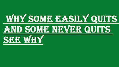 WHY SOME EASILY QUITS AND SOME NEVER QUITS SEE WHY