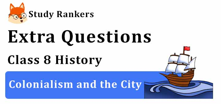 Colonialism and the City Extra Questions Class 8 History