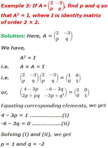 Example 3: If A = (■(2&-3@p&q)), find p and q so that A2 = I, where I is identity matrix of order 2 × 2. Solution: Here, A = (■(2&-3@p&q)) We have, A2 = I i.e.A × A = I i.e.(■(2&-3@p&q))(■(2&-3@p&q)) = (■(1&0@0&1)) or,(■(4-3p&-6-3q@2p+pq&-3p+q^2 )) = (■(1&0@0&1)) Equating corresponding elements, we get 4 – 3p = 1 ……………….(i) -6 – 3q = 0 ……………..(ii) Solving (i) and (ii), we get,  p = 1 and q = -2