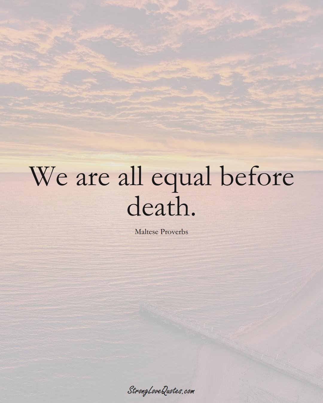 We are all equal before death. (Maltese Sayings);  #EuropeanSayings