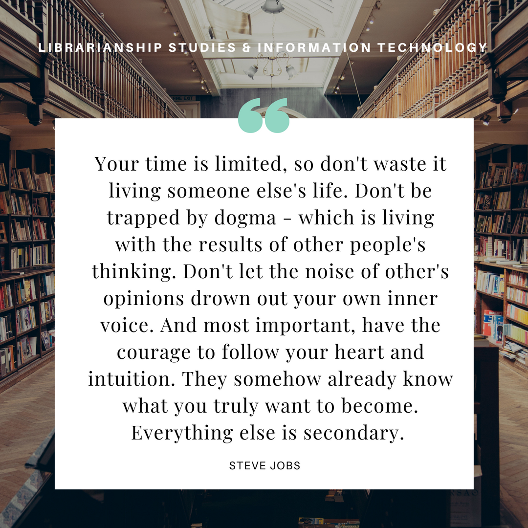 Your time is limited, so don't waste it living someone else's life. Don't be trapped by dogma - which is living with the results of other people's thinking. Don't let the noise of other's opinions drown out your own inner voice. And most important, have the courage to follow your heart and intuition. They somehow already know what you truly want to become. Everything else is secondary