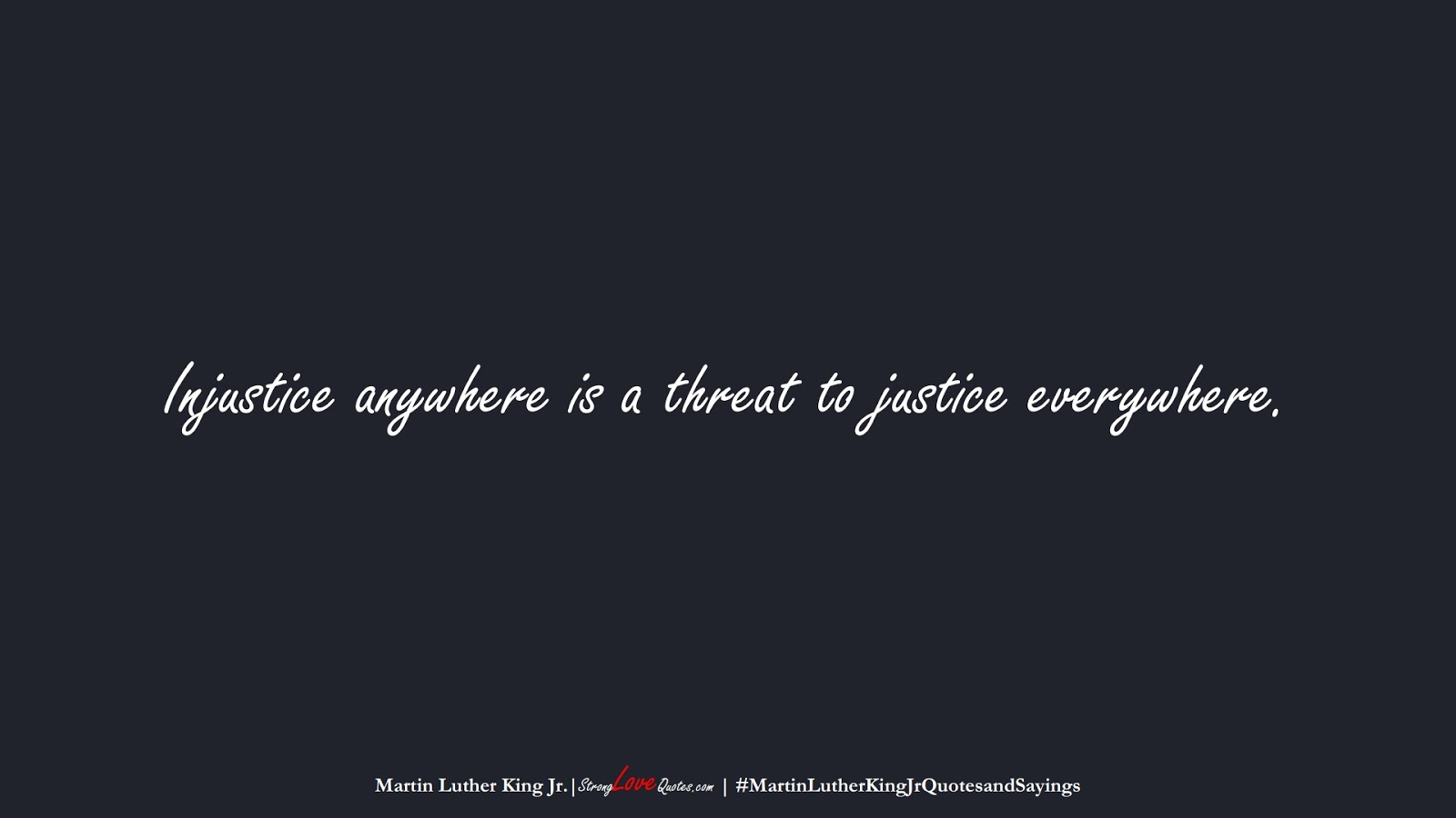 Injustice anywhere is a threat to justice everywhere. (Martin Luther King Jr.);  #MartinLutherKingJrQuotesandSayings