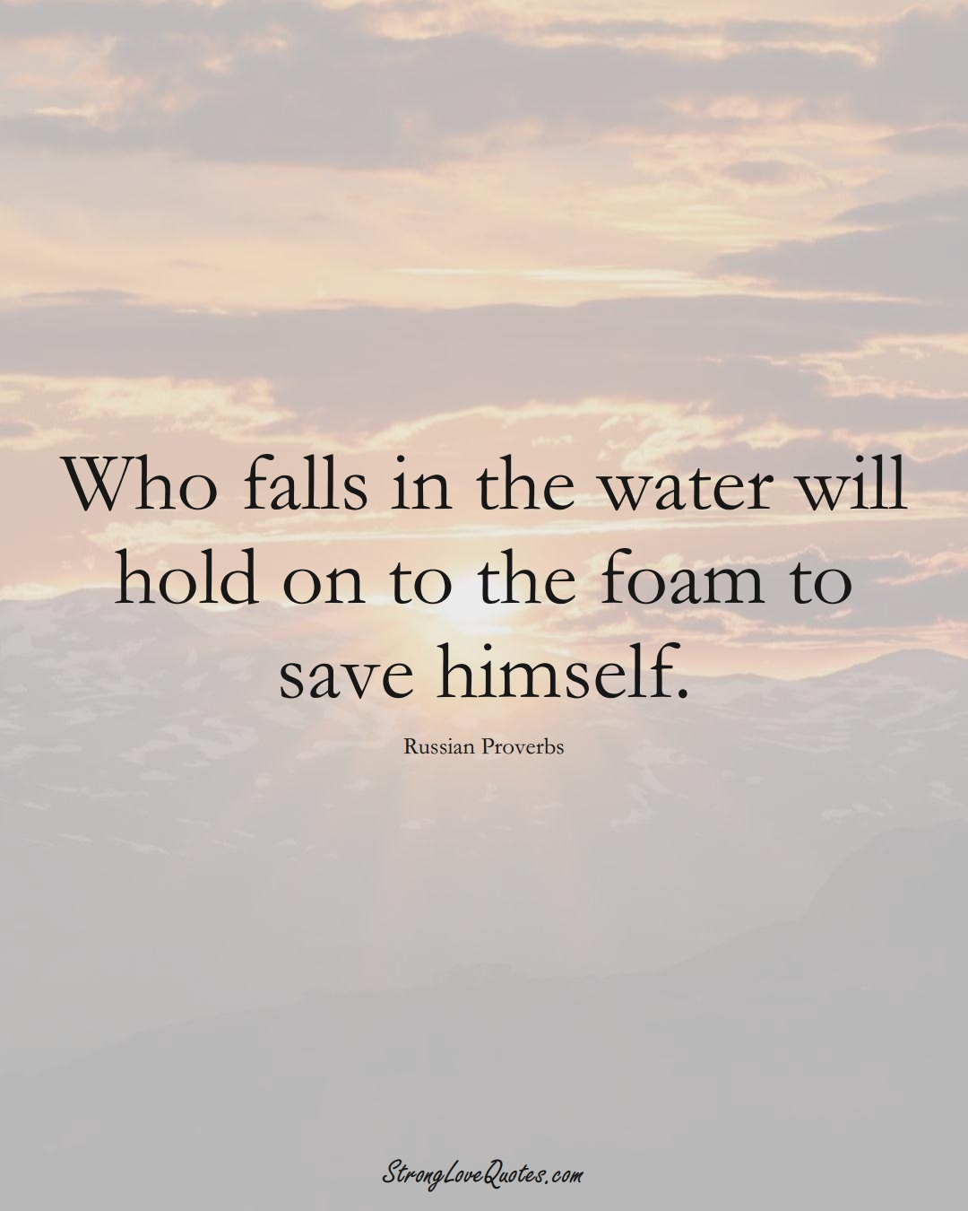 Who falls in the water will hold on to the foam to save himself. (Russian Sayings);  #AsianSayings