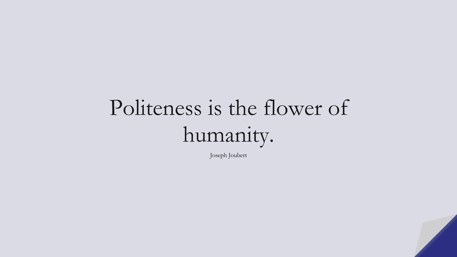 Politeness is the flower of humanity. (Joseph Joubert);  #HumanityQuotes