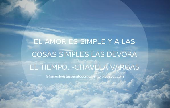 El amor es simple y a las cosas simples las devora el tiempo. -Chavela Vargas