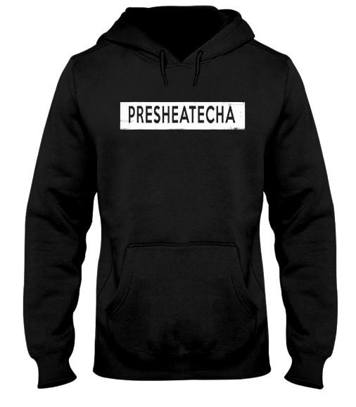 Presheatecha Presheatecha Presheatecha Shirt T Shirts Hoodie Sweatshirt Sweater Tank Top. GET IT HERE