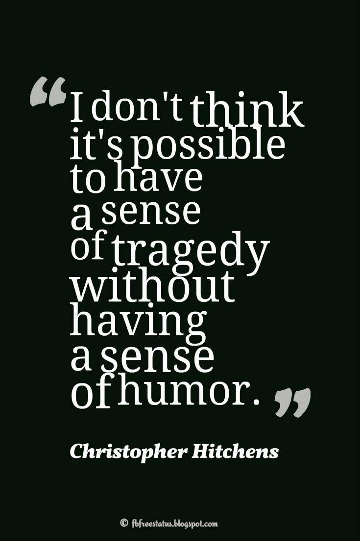 "Humor Quotes, ""I don't think it's possible to have a sense of tragedy without having a sense of humor."" ― Christopher Hitchens"