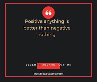 Positive anything is better than negative nothing. -  ELBERT HUBBARD, AUTHOR