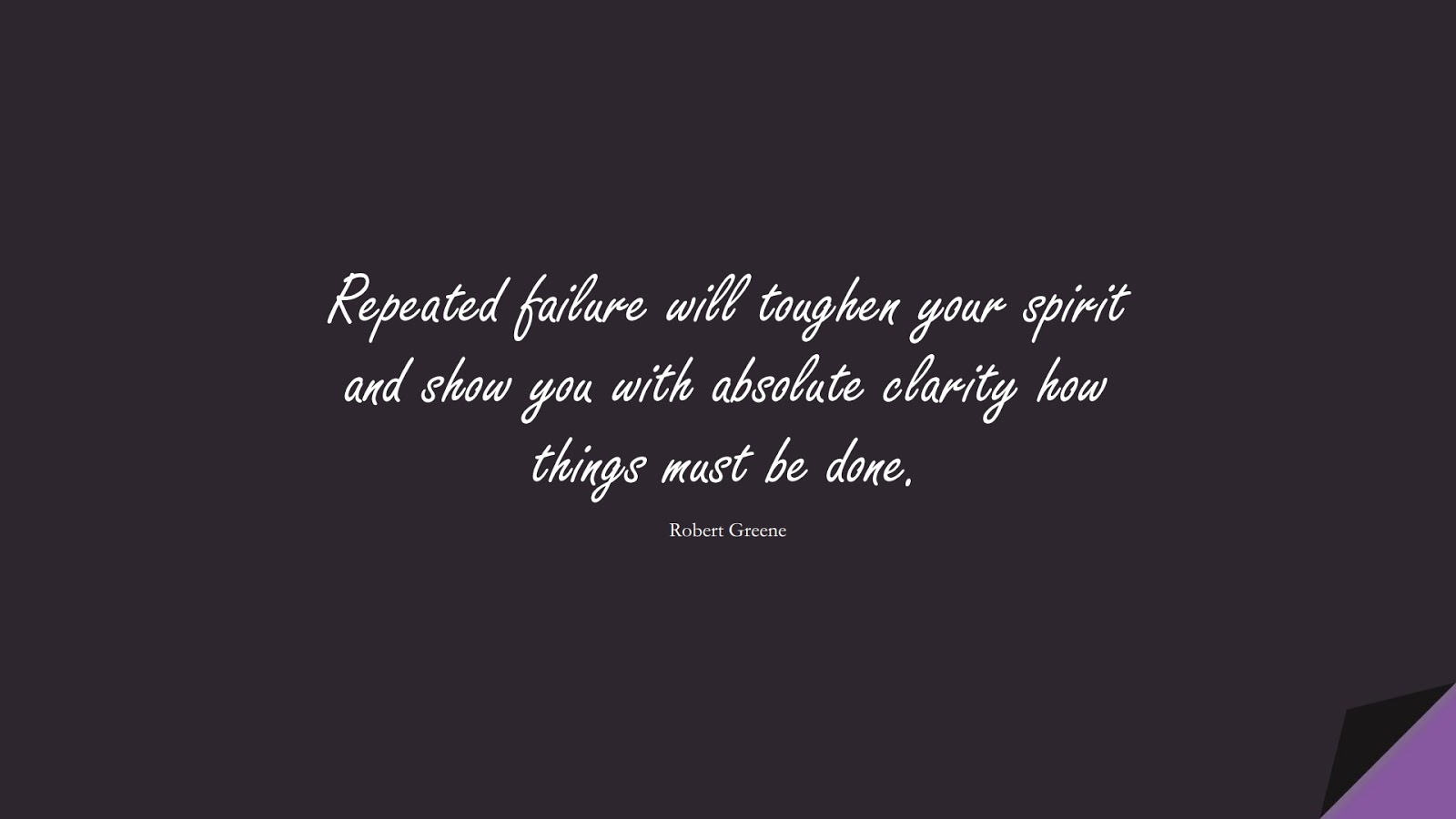 Repeated failure will toughen your spirit and show you with absolute clarity how things must be done. (Robert Greene);  #StoicQuotes