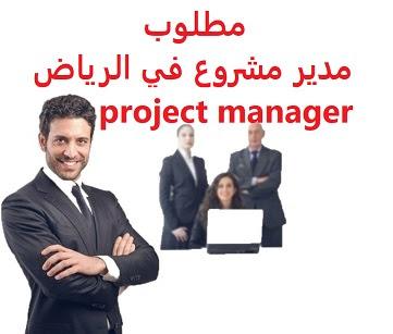 وظائف السعودية مطلوب مدير مشروع في الرياض project manager